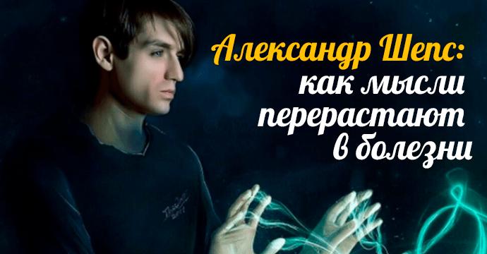 Александр Шепс: как мысли перерастают в болезни