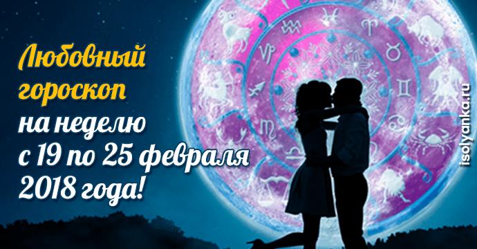 Любовный гороскоп на неделю с 19 по 25 февраля 2018 года