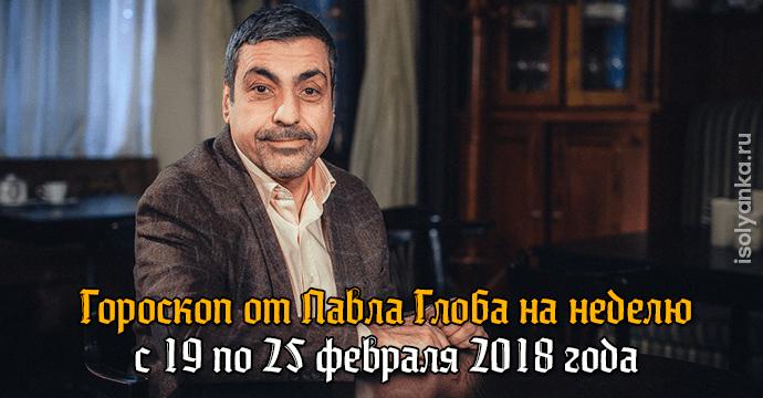 Гороскоп Павла Глоба на неделю с 19 по 25 февраля 2018 года