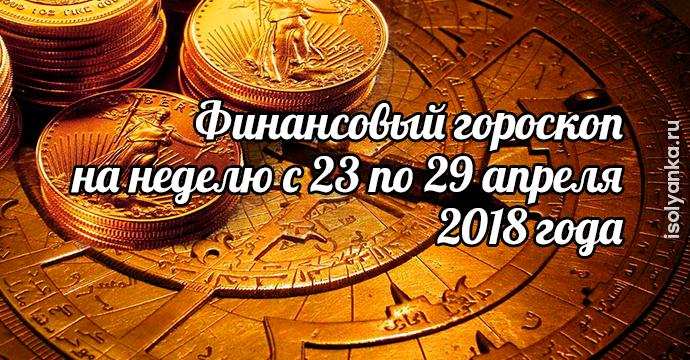 Финансовый гороскоп на неделю с 23 по 29 апреля 2018