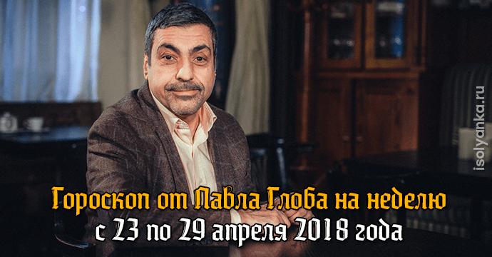 Гороскоп Павла Глоба на неделю с 23 по 29 апреля 2018 года