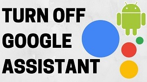 How do I Permanently Turn Off Google Assistant on Smartphone