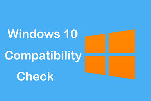Check your Laptops and PC Compatibility with Windows 10 – Complete Guide