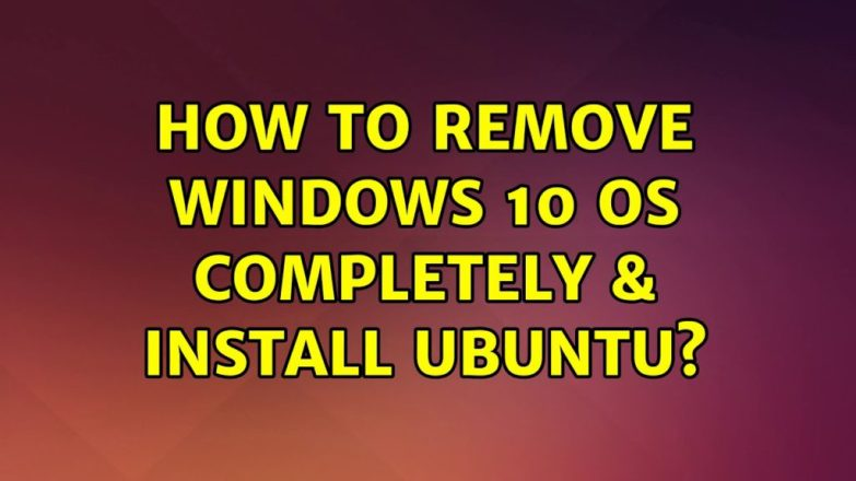 Completely Remove Windows 10 and Install Ubuntu