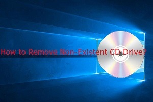 How to Remove Non-Existent CD Drive in Windows 10 – Step by Step Guide