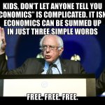 Bernie Sanders Socialism - kids don't let anyone tell you economics is complicated. It is not. Economics can be summed up in just three simple words - free, free, free