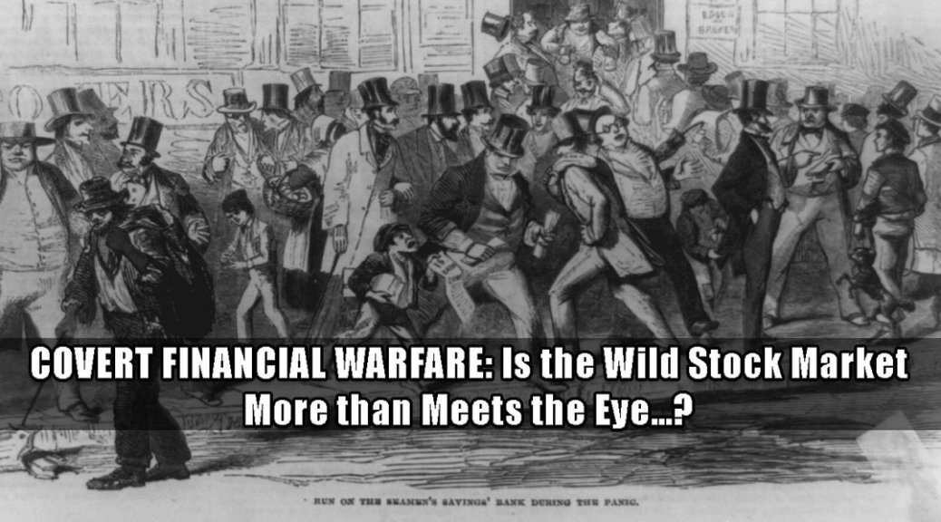 Covert financial warfare. Is the wild stock market more than meets the eye?