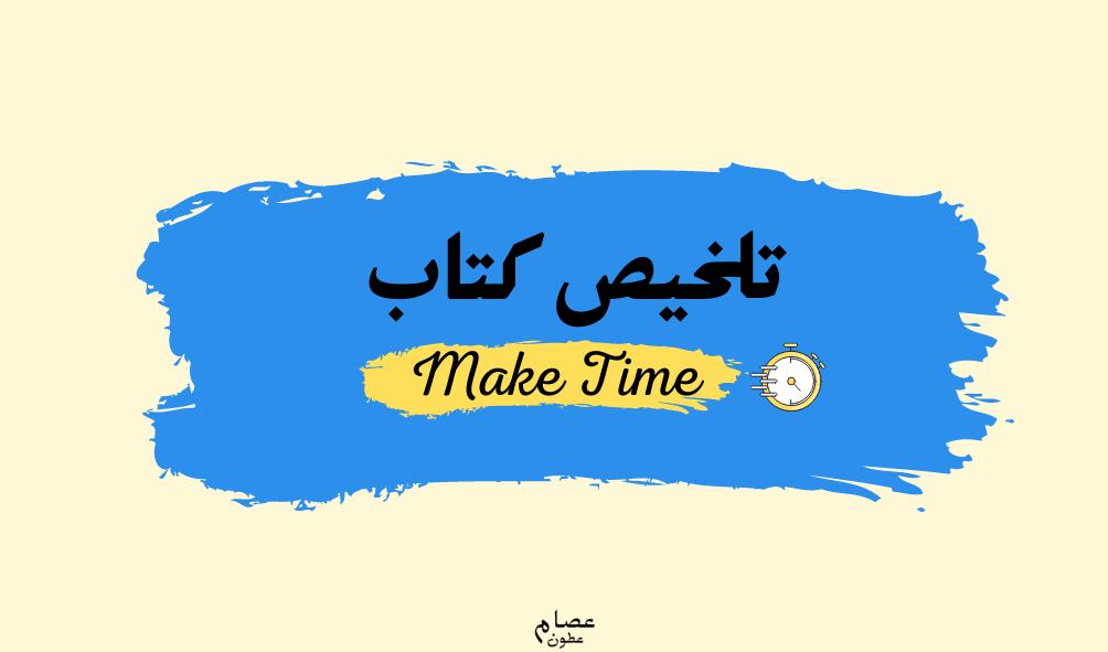 """كيف تصنع الوقت """"تلخيص كتاب Make Time """"اصنع وقت"""