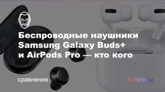 Беспроводные наушники Samsung Galaxy Buds+ и AirPods Pro — в чем разница