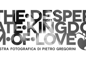 The Desperate Kingdom of Love – una mostra di Pietro Gregorini