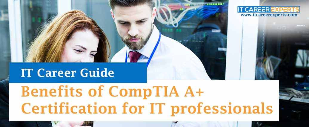 Benefits of CompTIA A+ Certification for IT professionals