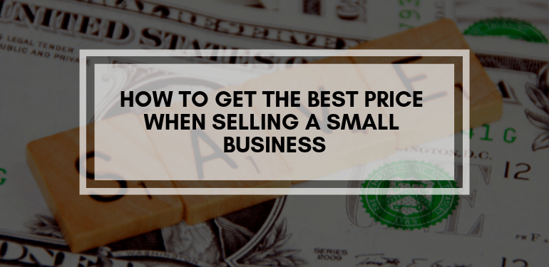 How To Get The Best Price When Selling A Small Business