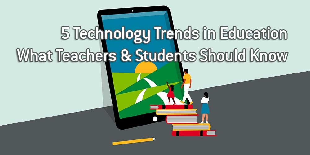 5 Technology Trends in Education What Teachers & Students Should Know