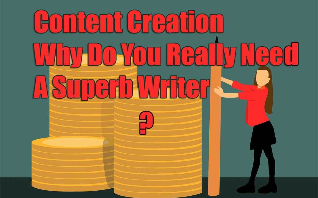 Content Creation: Why Do You Really Need A Superb Writer?