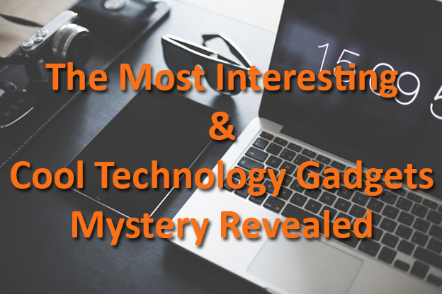 The Most Interesting & Cool Technology Gadgets Mystery Revealed