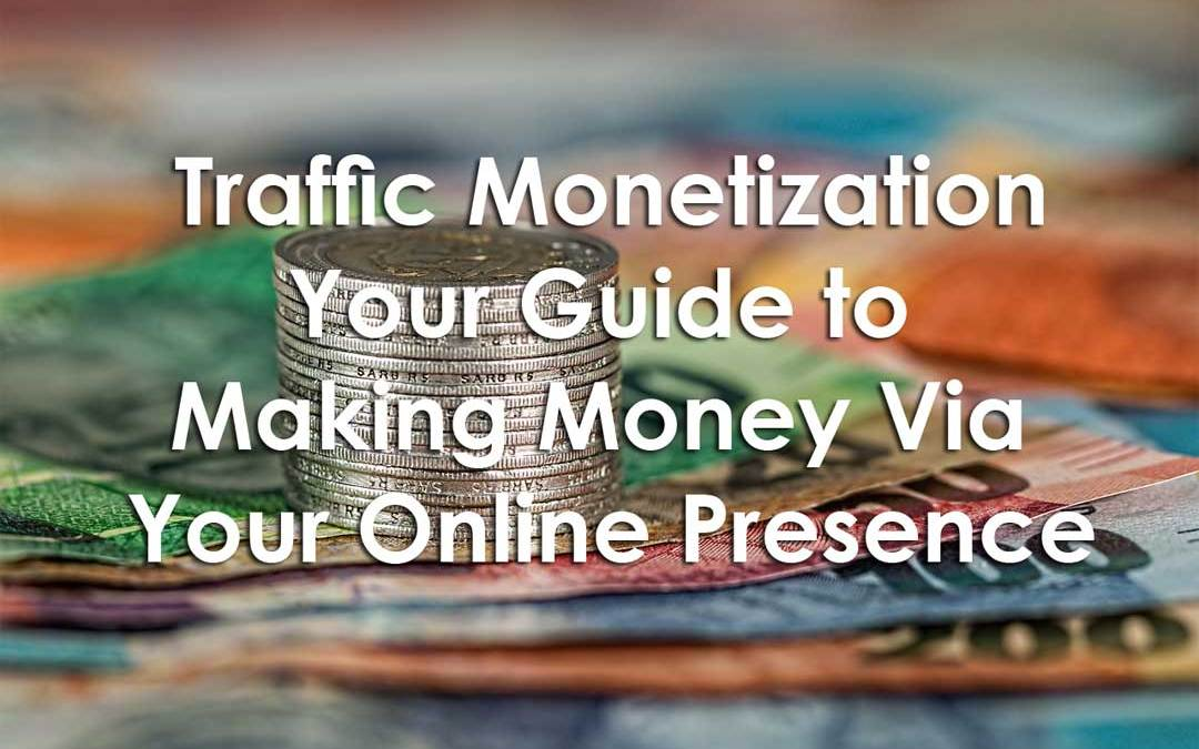 Traffic Monetization: Your Guide to Making Money Via Your Online Presence