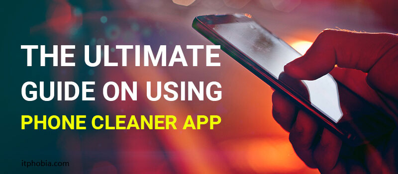 The Ultimate Guide on Using Best Phone Cleaner App