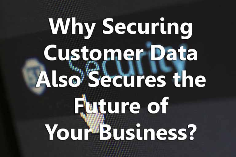 Why Customer Data Security Also Secures the Future of Your Business?