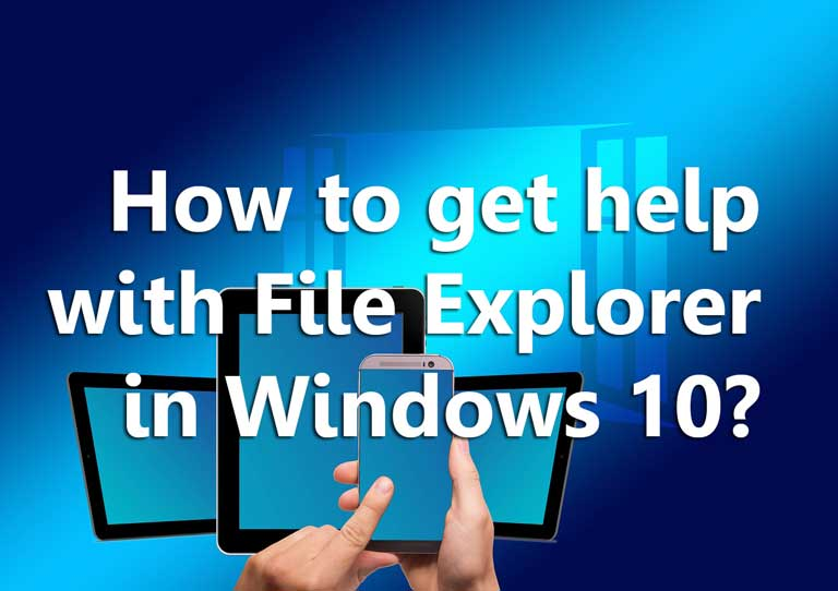 How to get help with File Explorer in Windows 10? Solutions with some Ways