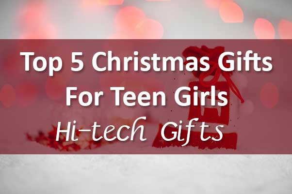 Top 5 Christmas Gifts for Teen Girls - Hi-tech Gifts