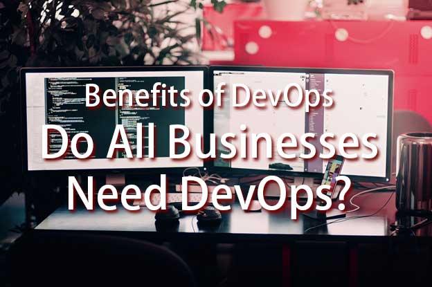 Benefits of DevOps – Do All Businesses Need DevOps?