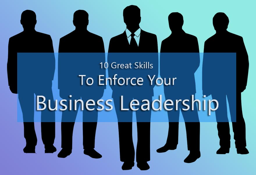 10 Great Skills to Enforce Your Business Leadership
