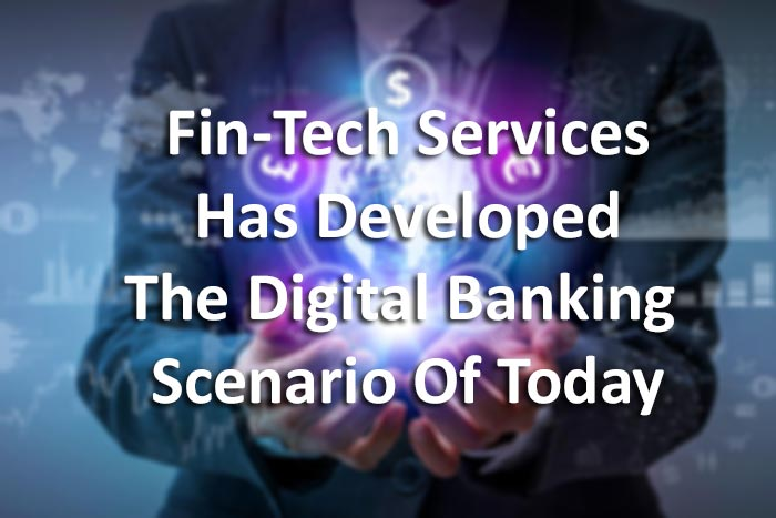 Fin-Tech Services Has Developed The Digital Banking Scenario Of Today