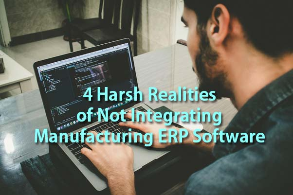 4 Harsh Realities of Not Integrating Manufacturing ERP Software