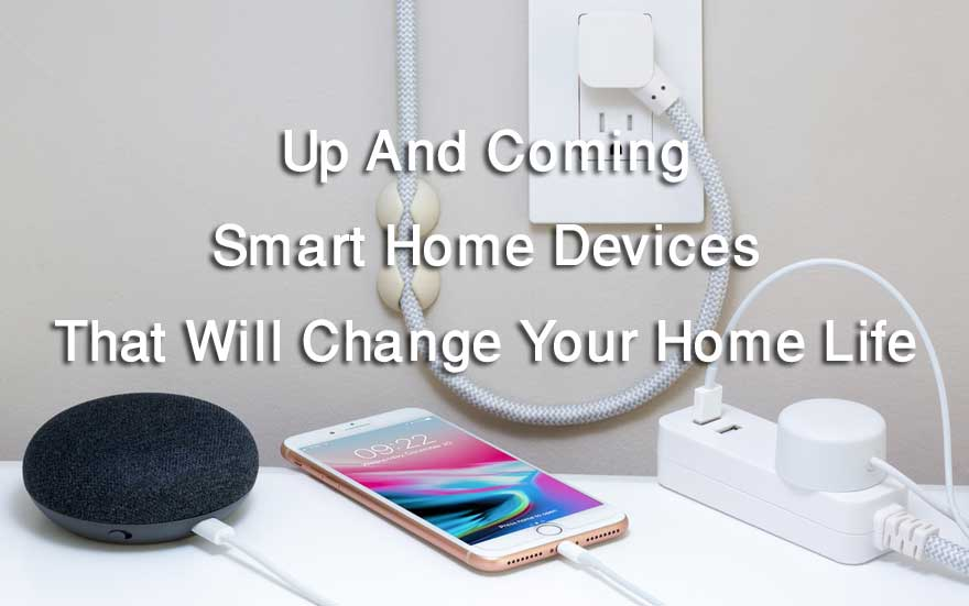 Up And Coming Smart Home Devices That Will Change Your Home Life