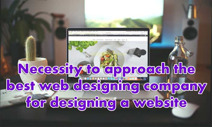 Necessity to approach the best web designing company for designing a website