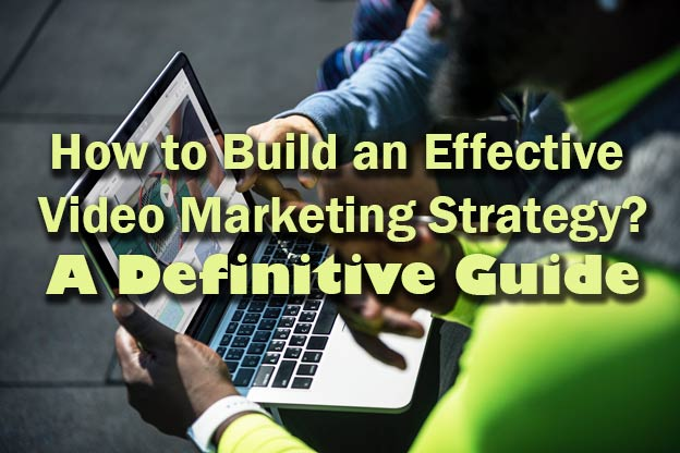 How to Build an Effective Video Marketing Strategy – A Definitive Guide