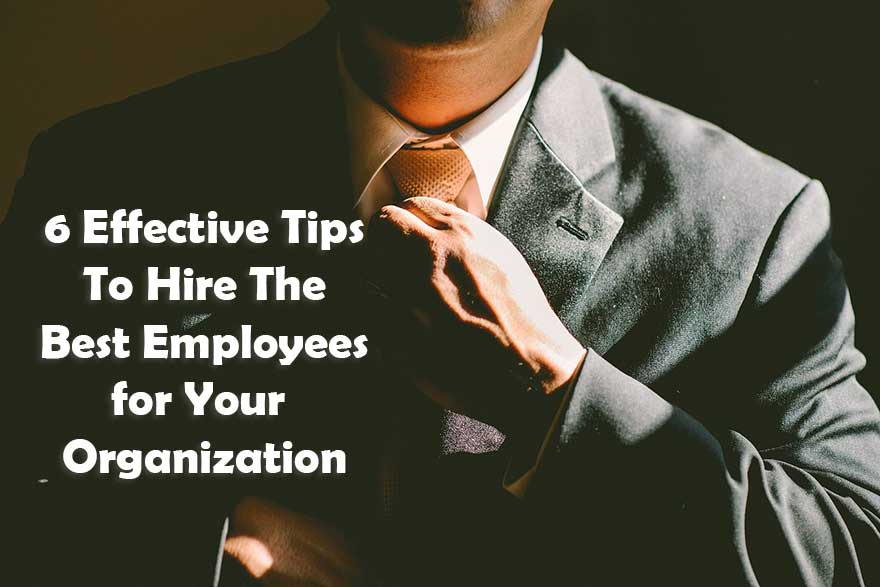 6 Effective Tips To Hire Best Employees for Your Organization