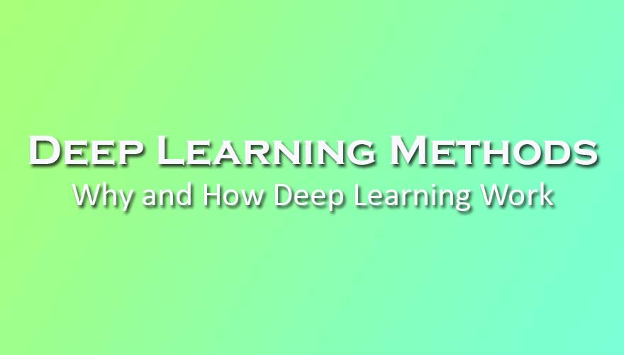 Deep Learning Methods: Why and How Deep Learning Work