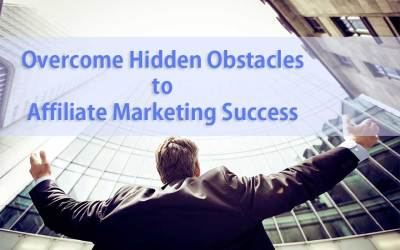 Overcome Hidden Obstacles to Affiliate Marketing Success