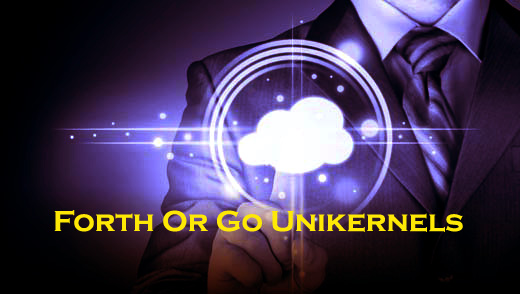 What Is The Best For Me: Forth Or Go Unikernels?