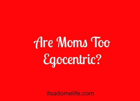 Are moms too egocentric?