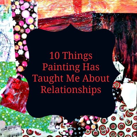 10 Things Painting Has Taught Me About Relationships.