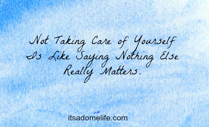 Not Taking Care Of Yourself Is Like Saying Nothing Else Really Matters