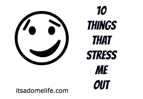 10 Things That Stress Me Out