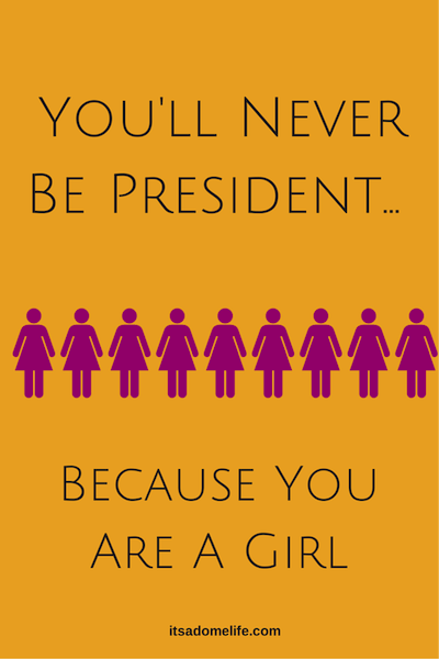 You'll Never Be President Because You Are A Girl