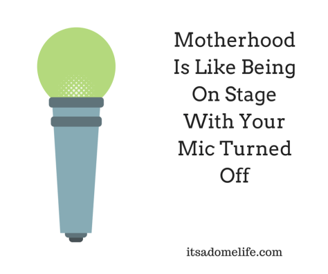 Motherhood Is Like Being On Stage With Your Mic Turned Off