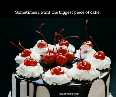 Sometimes I Want The Biggest Piece Of Cake
