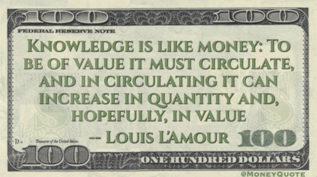 Knowledge is like money: To be of value it must circulate, and in circulating it can increase in quantity and, hopefully, in value Quote