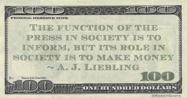 The function of the press in society is to inform, but its role in society is to make money Quote