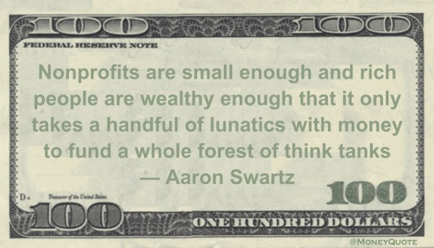 Nonprofits are small enough and rich people are wealthy enough that it only takes a handful of lunatics with money to fund a whole forest of think tanks Quote