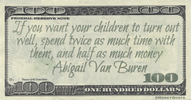 If you want your children to turn out well, spend twice as much time with them, and half as much money Quote