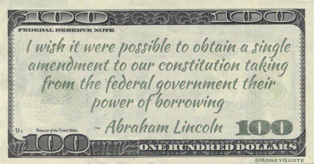 I wish it were possible to obtain a single amendment to our constitution taking from the federal government their power of borrowing Quote