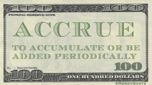 Accrue - To accumulate or be added periodically