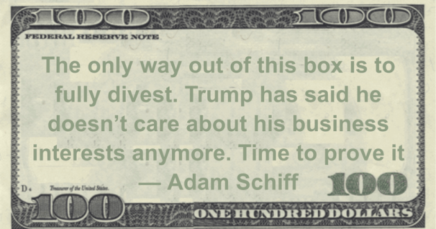 fully divest. Trump has said he doesn't care about his business interests anymore. Time to prove it Quote