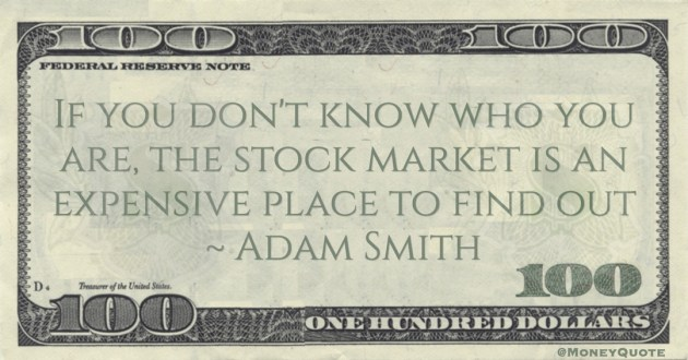 Adam Smith If you don't know who you are, the stock market is an expensive place to find out quote